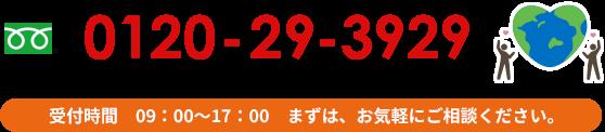 フリーダイヤル 0120-29-3929 電話受付時間は9時~17時、まずはお気軽にご相談ください。